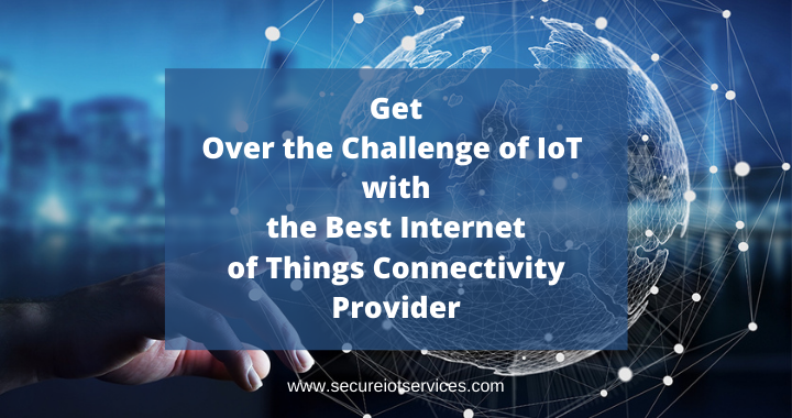 Get Over the Challenge of IoT with the Best Internet of Things Connectivity Provider